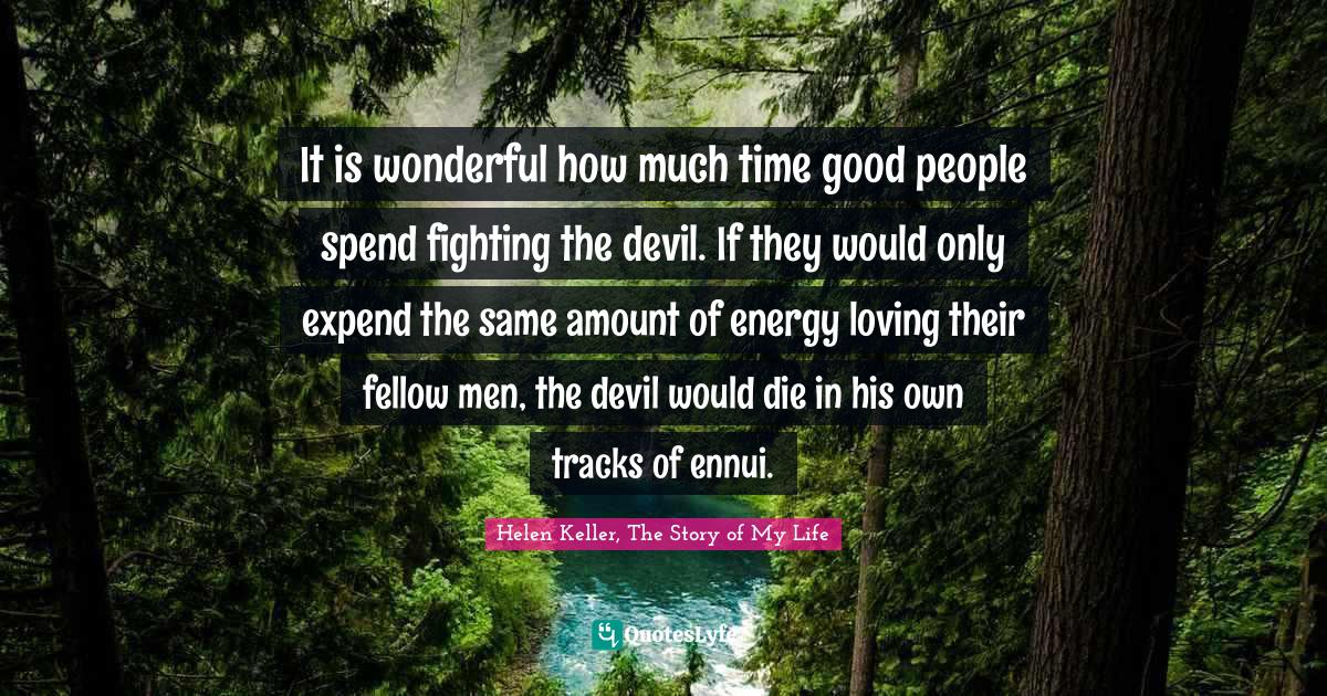 Helen Keller, The Story of My Life Quotes: It is wonderful how much time good people spend fighting the devil. If they would only expend the same amount of energy loving their fellow men, the devil would die in his own tracks of ennui.