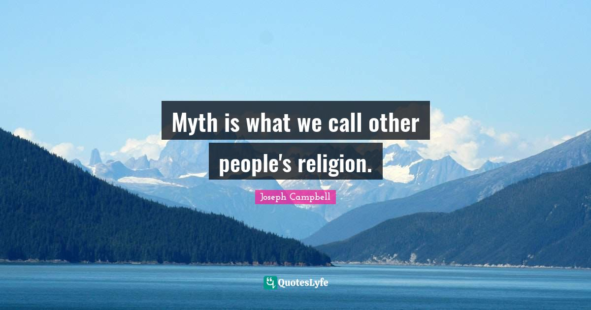 "Religion Quotes: ""Myth is what we call other people's religion."""