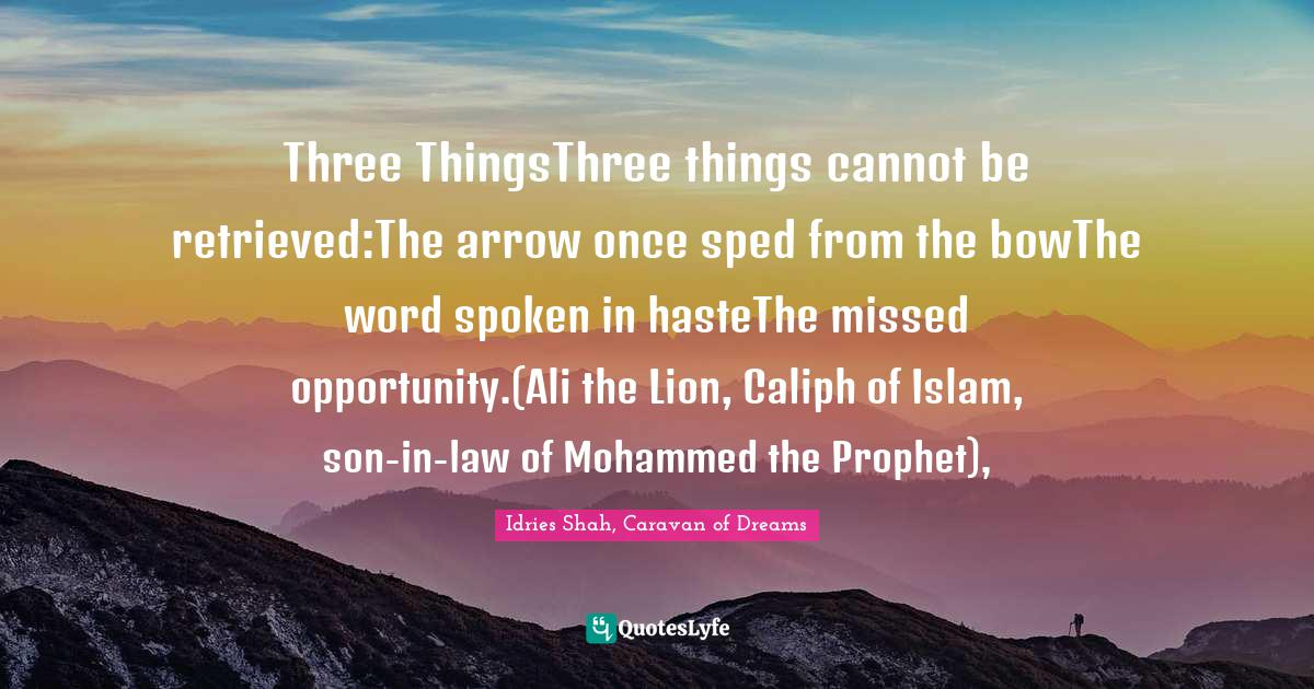 Idries Shah, Caravan of Dreams Quotes: Three ThingsThree things cannot be retrieved:The arrow once sped from the bowThe word spoken in hasteThe missed opportunity.(Ali the Lion, Caliph of Islam, son-in-law of Mohammed the Prophet),