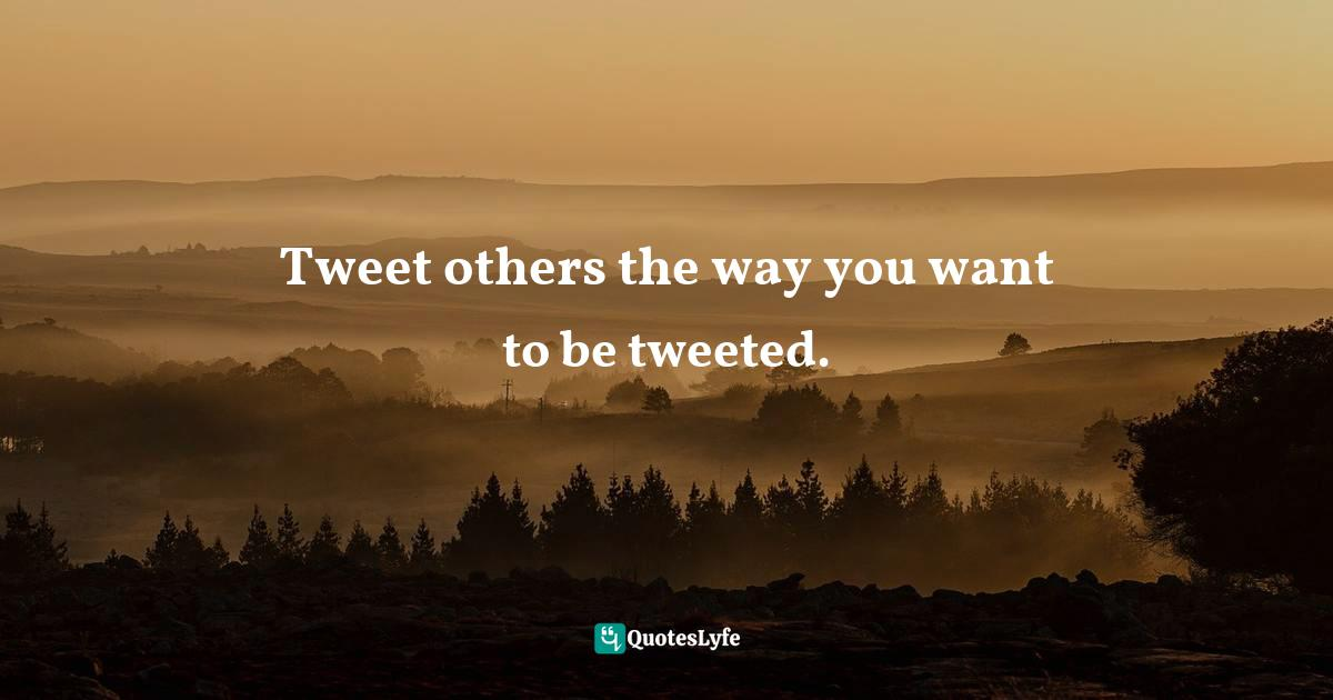 Germany Kent, You Are What You Tweet: Harness the Power of Twitter to Create a Happier, Healthier Life Quotes: Tweet others the way you want to be tweeted.