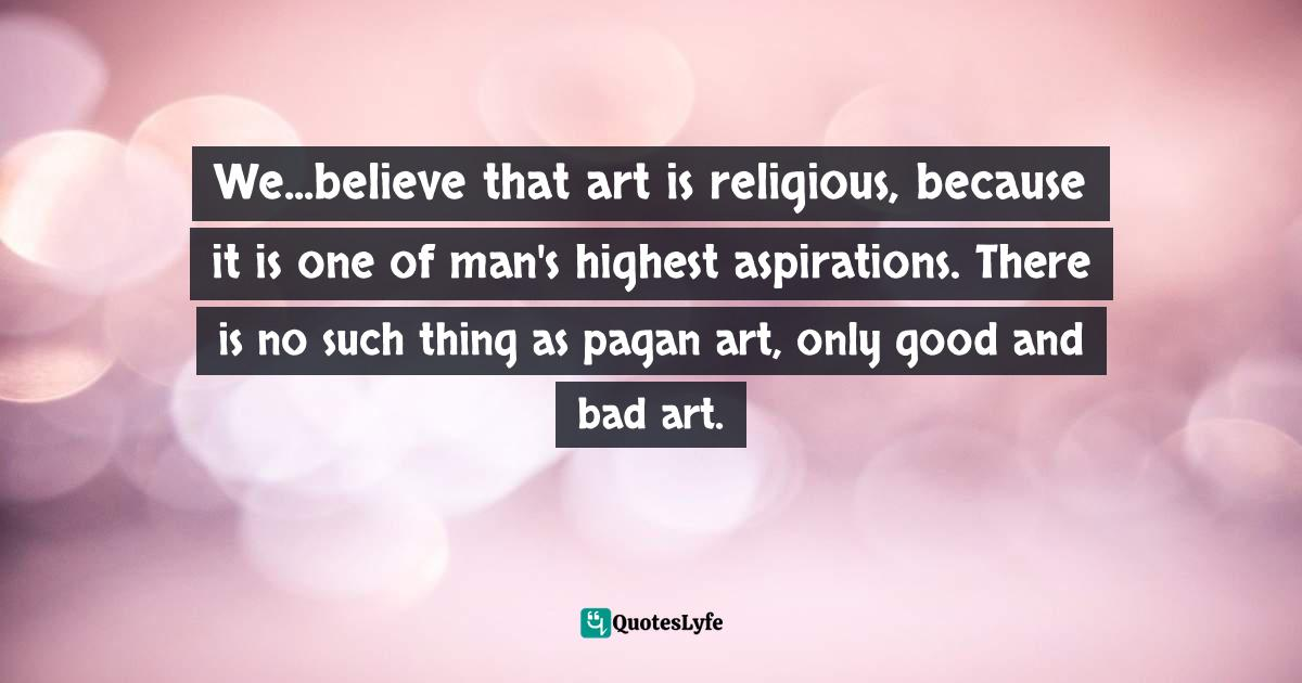 Irving Stone, The Agony and the Ecstasy: A Biographical Novel of Michelangelo Quotes: We...believe that art is religious, because it is one of man's highest aspirations. There is no such thing as pagan art, only good and bad art.