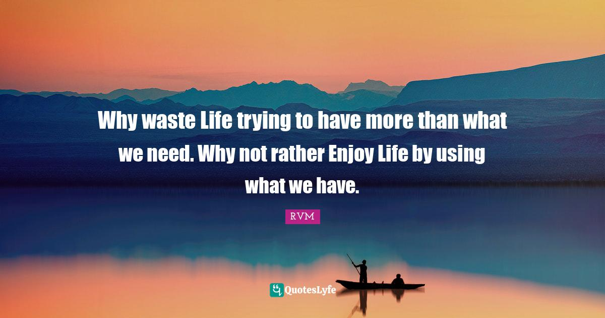 RVM Quotes: Why waste Life trying to have more than what we need. Why not rather Enjoy Life by using what we have.