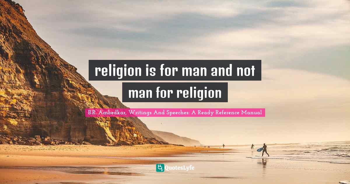 B.R. Ambedkar, Writings And Speeches: A Ready Reference Manual Quotes: religion is for man and not man for religion