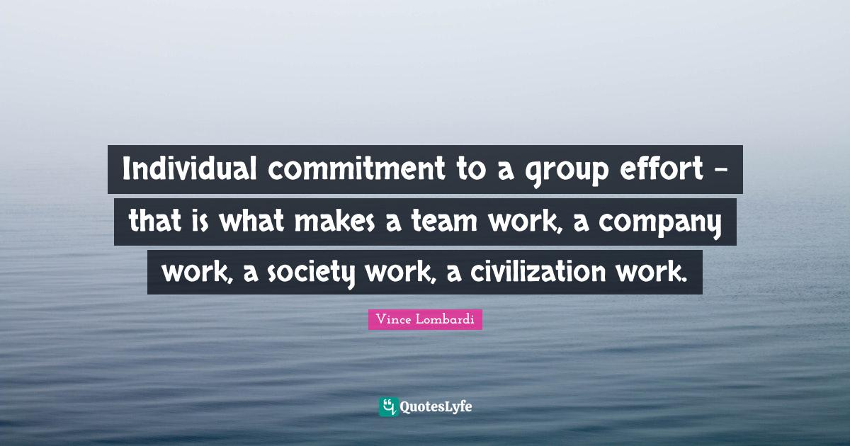 Vince Lombardi Quotes: Individual commitment to a group effort - that is what makes a team work, a company work, a society work, a civilization work.
