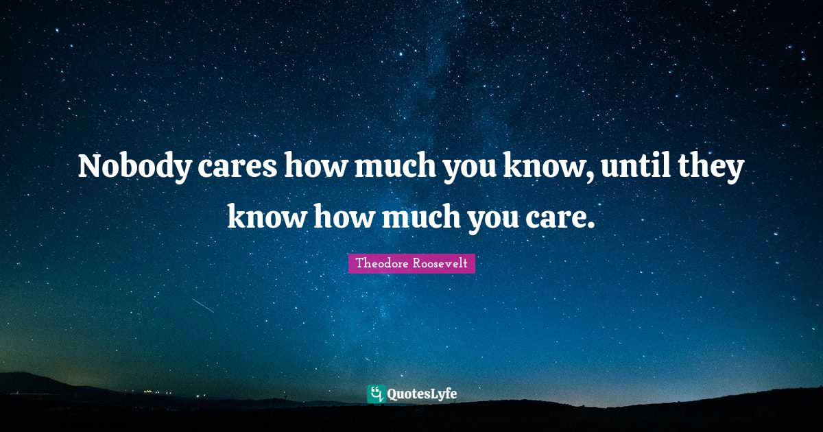 Theodore Roosevelt Quotes: Nobody cares how much you know, until they know how much you care.