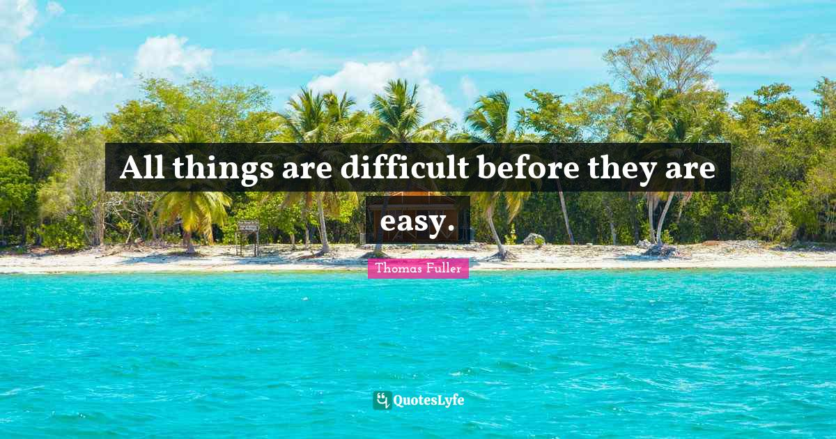 Thomas Fuller Quotes: All things are difficult before they are easy.