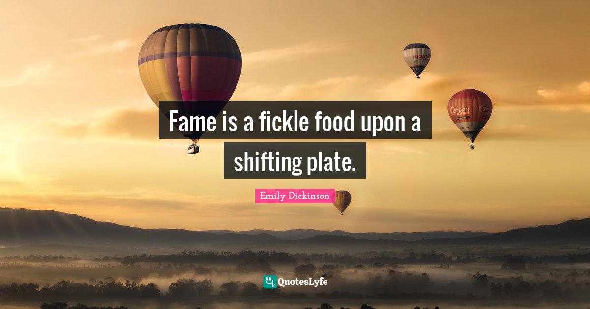 Emily Dickinson Quotes: Fame is a fickle food upon a shifting plate.