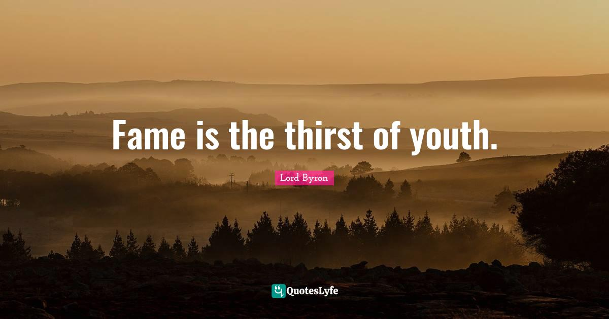 Lord Byron Quotes: Fame is the thirst of youth.