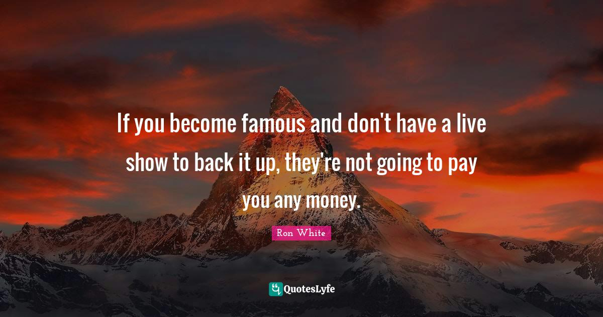 Ron White Quotes: If you become famous and don't have a live show to back it up, they're not going to pay you any money.