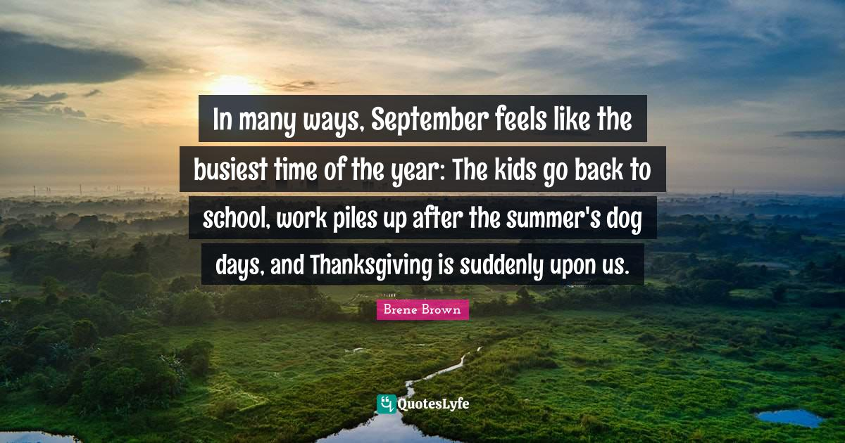 Brene Brown Quotes: In many ways, September feels like the busiest time of the year: The kids go back to school, work piles up after the summer's dog days, and Thanksgiving is suddenly upon us.