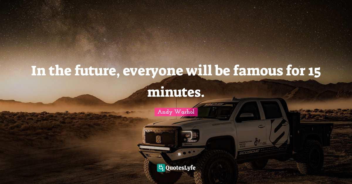 Andy Warhol Quotes: In the future, everyone will be famous for 15 minutes.