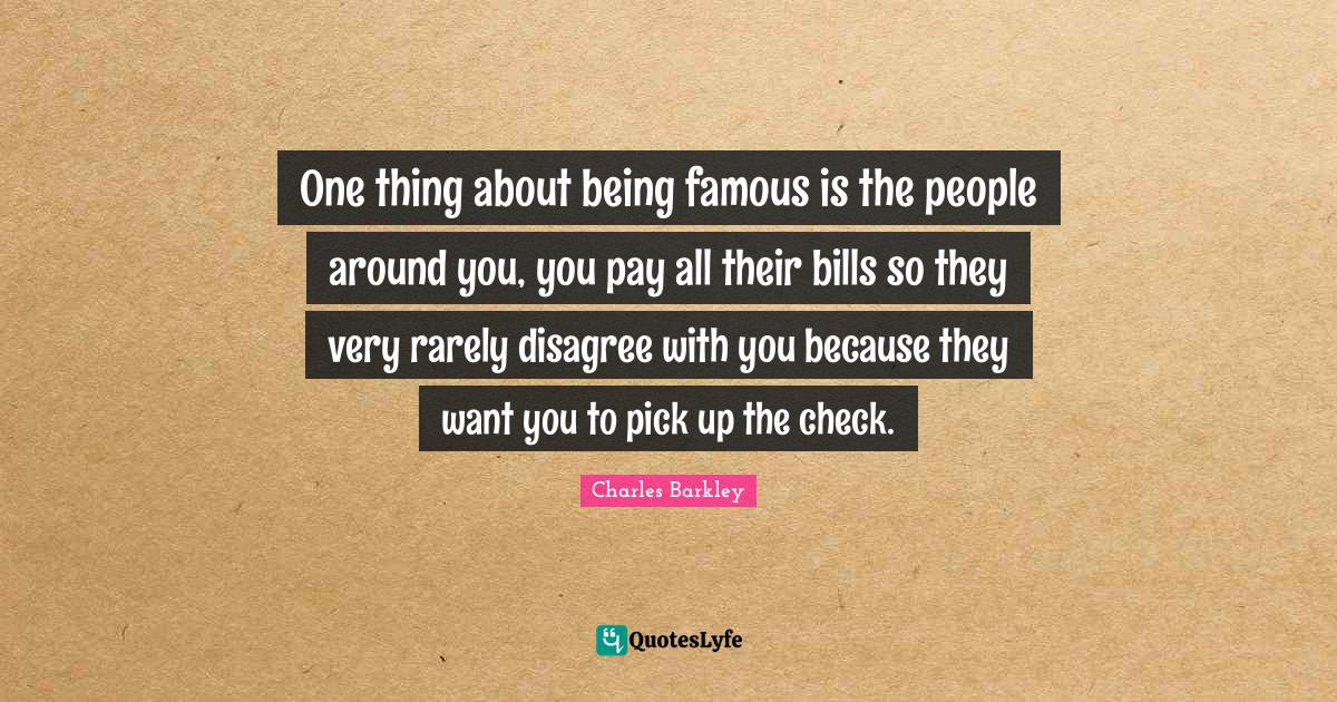 Charles Barkley Quotes: One thing about being famous is the people around you, you pay all their bills so they very rarely disagree with you because they want you to pick up the check.