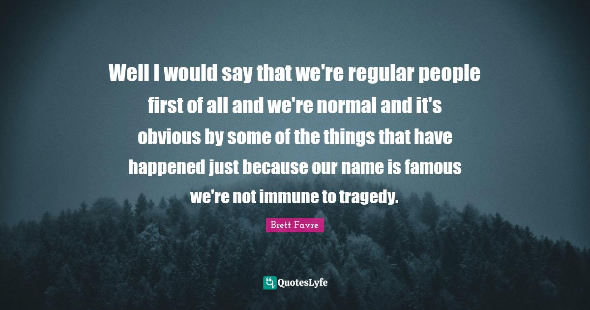 Brett Favre Quotes: Well I would say that we're regular people first of all and we're normal and it's obvious by some of the things that have happened just because our name is famous we're not immune to tragedy.