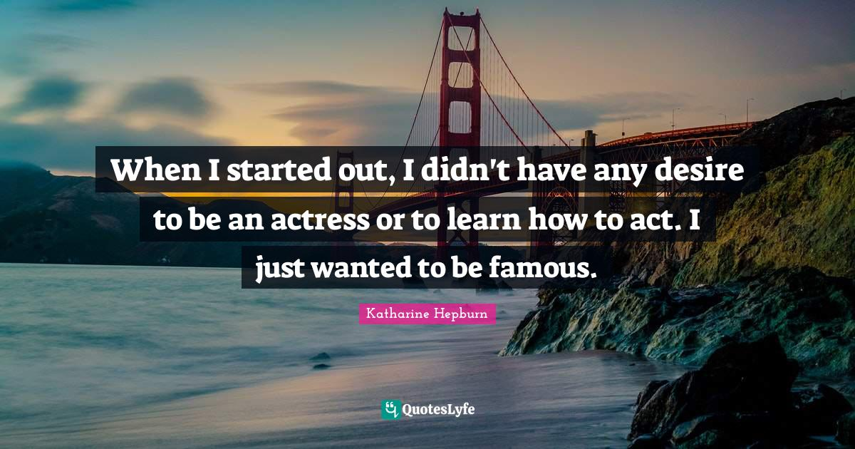 Katharine Hepburn Quotes: When I started out, I didn't have any desire to be an actress or to learn how to act. I just wanted to be famous.