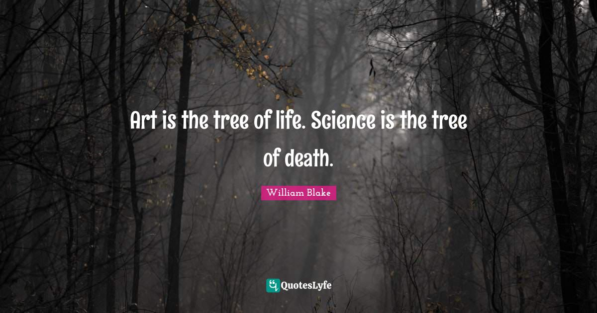 William Blake Quotes: Art is the tree of life. Science is the tree of death.