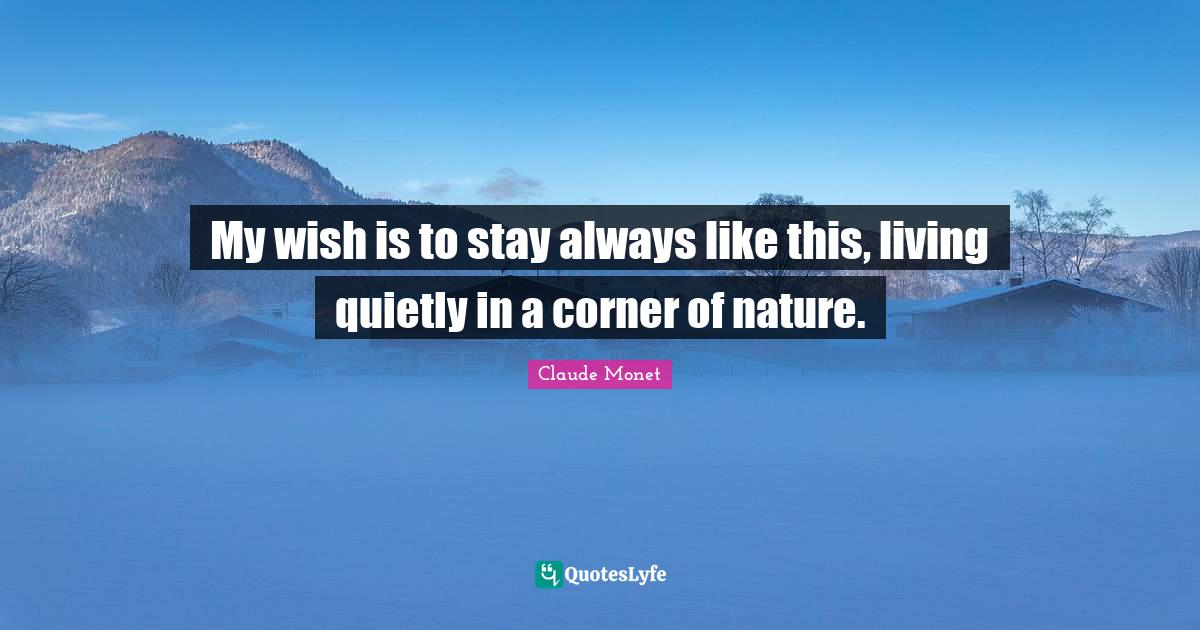 Claude Monet Quotes: My wish is to stay always like this, living quietly in a corner of nature.