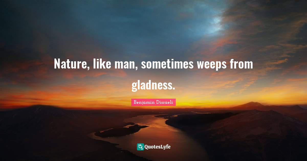 Benjamin Disraeli Quotes: Nature, like man, sometimes weeps from gladness.