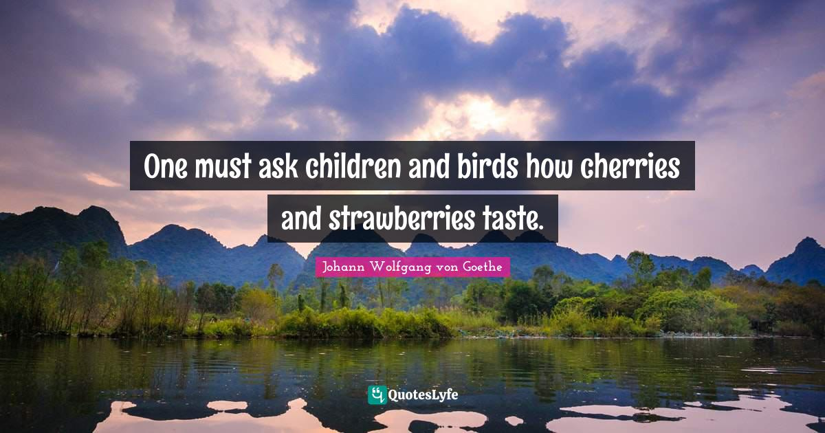 Johann Wolfgang von Goethe Quotes: One must ask children and birds how cherries and strawberries taste.