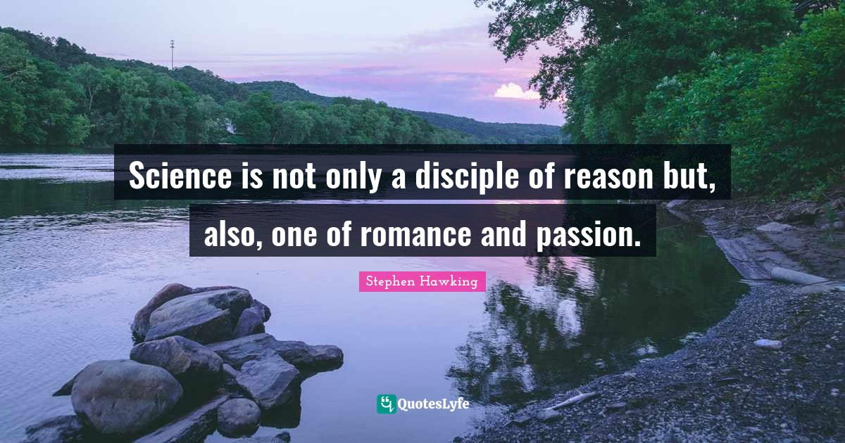 Stephen Hawking Quotes: Science is not only a disciple of reason but, also, one of romance and passion.