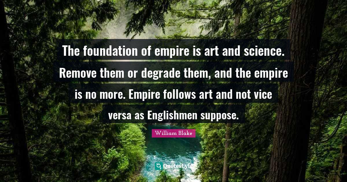 William Blake Quotes: The foundation of empire is art and science. Remove them or degrade them, and the empire is no more. Empire follows art and not vice versa as Englishmen suppose.