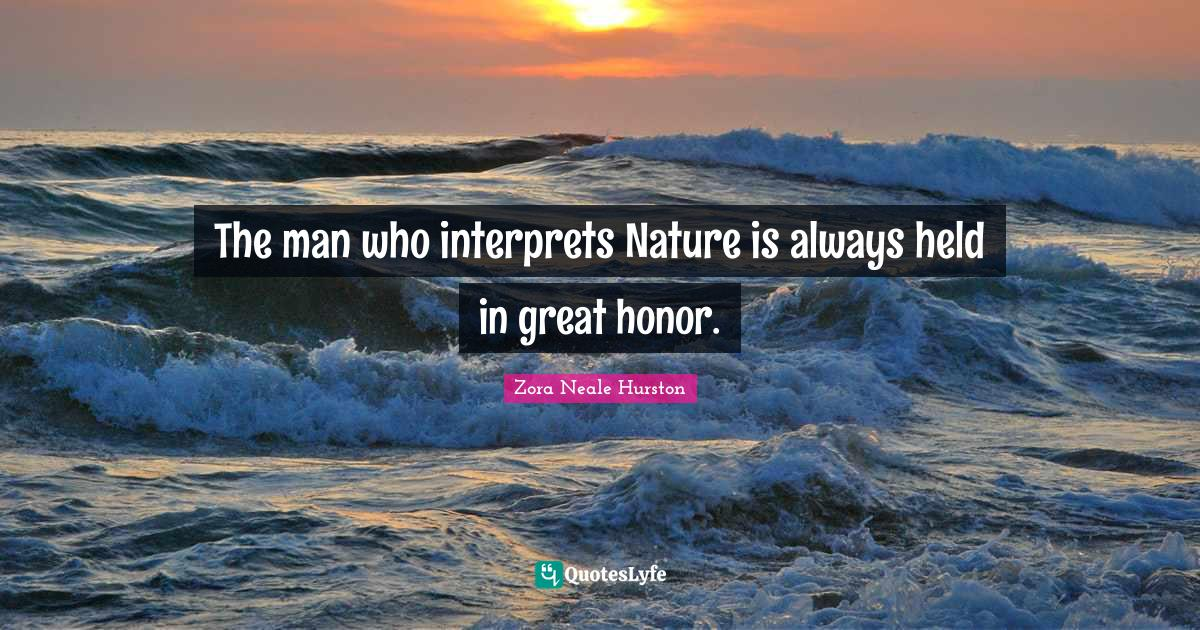 Zora Neale Hurston Quotes: The man who interprets Nature is always held in great honor.