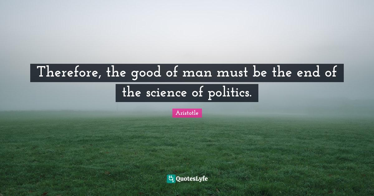 Aristotle Quotes: Therefore, the good of man must be the end of the science of politics.