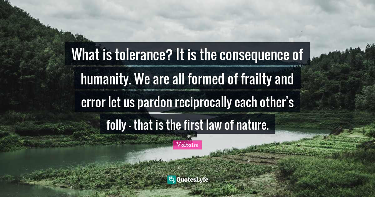 Voltaire Quotes: What is tolerance? It is the consequence of humanity. We are all formed of frailty and error let us pardon reciprocally each other's folly - that is the first law of nature.