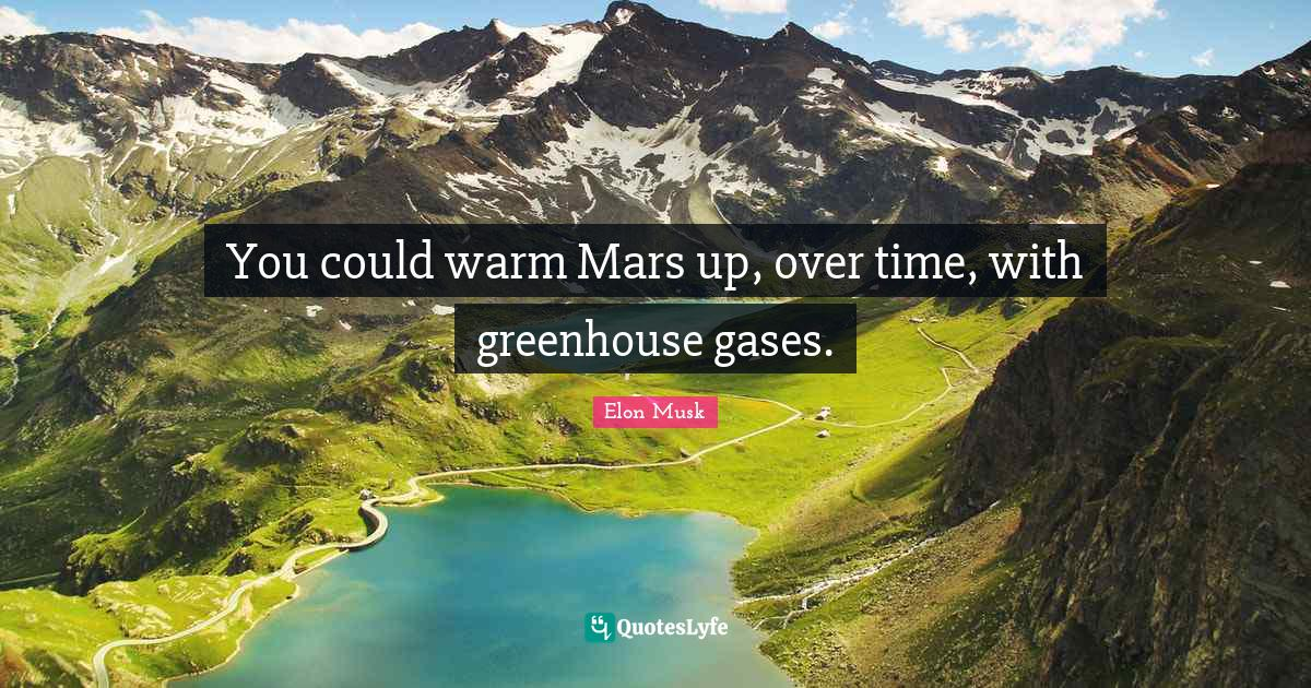 """Elon Musk Quotes: """"You could warm Mars up, over time, with greenhouse gases."""""""