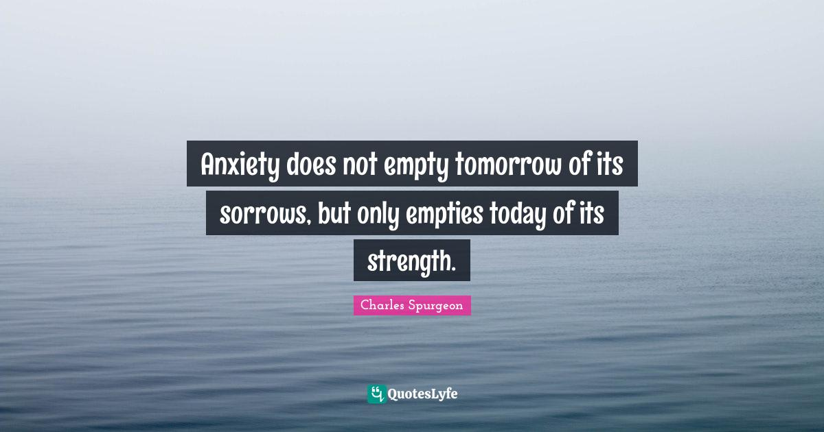 Charles Spurgeon Quotes: Anxiety does not empty tomorrow of its sorrows, but only empties today of its strength.