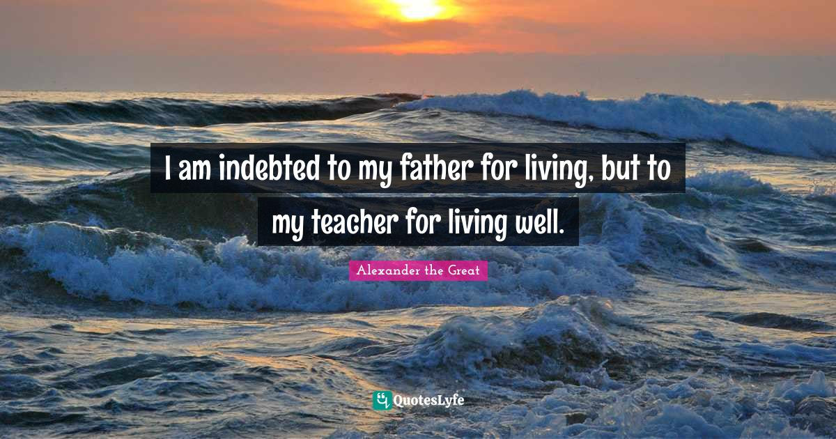 Alexander the Great Quotes: I am indebted to my father for living, but to my teacher for living well.
