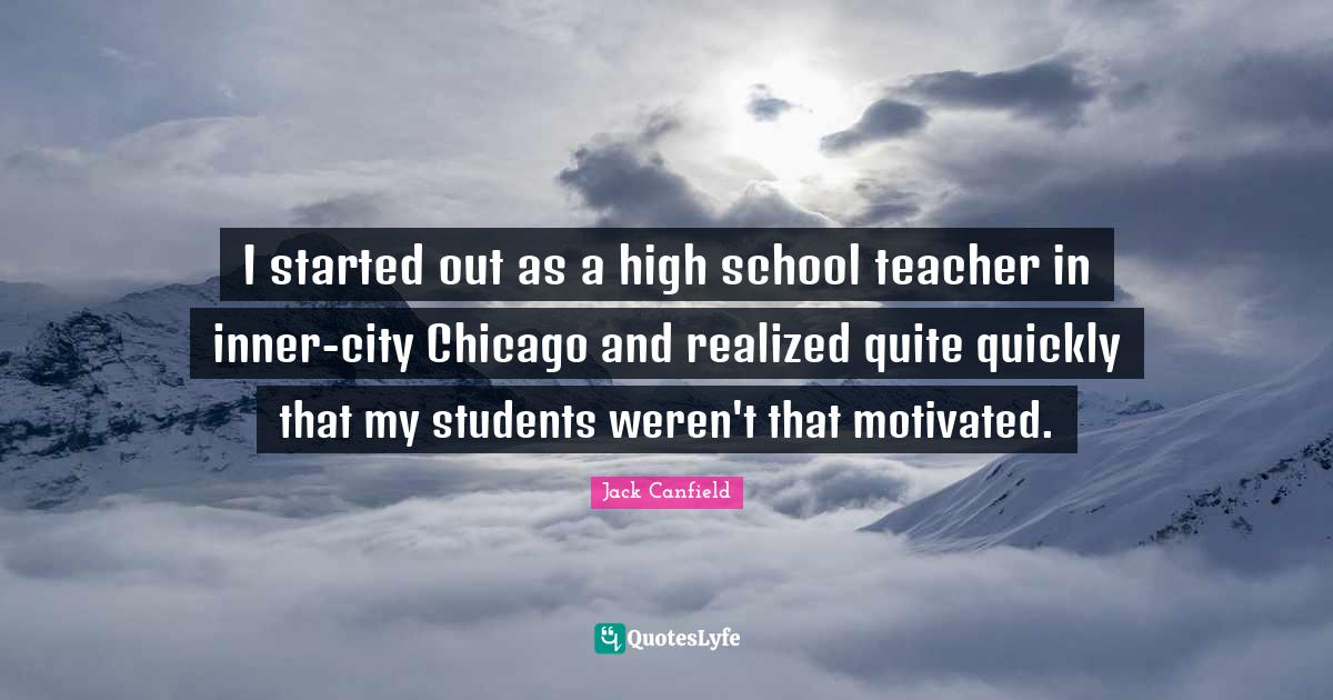 Jack Canfield Quotes: I started out as a high school teacher in inner-city Chicago and realized quite quickly that my students weren't that motivated.