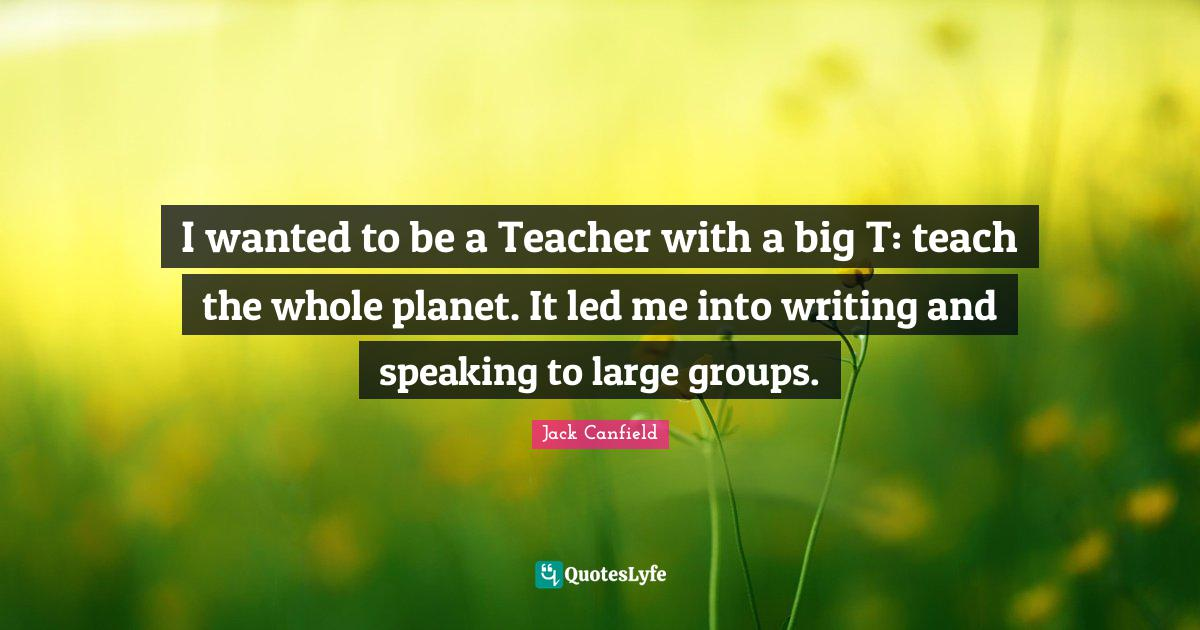 Jack Canfield Quotes: I wanted to be a Teacher with a big T: teach the whole planet. It led me into writing and speaking to large groups.