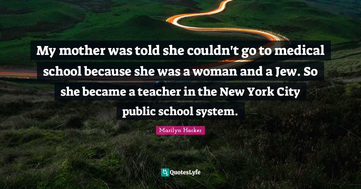 Marilyn Hacker Quotes: My mother was told she couldn't go to medical school because she was a woman and a Jew. So she became a teacher in the New York City public school system.