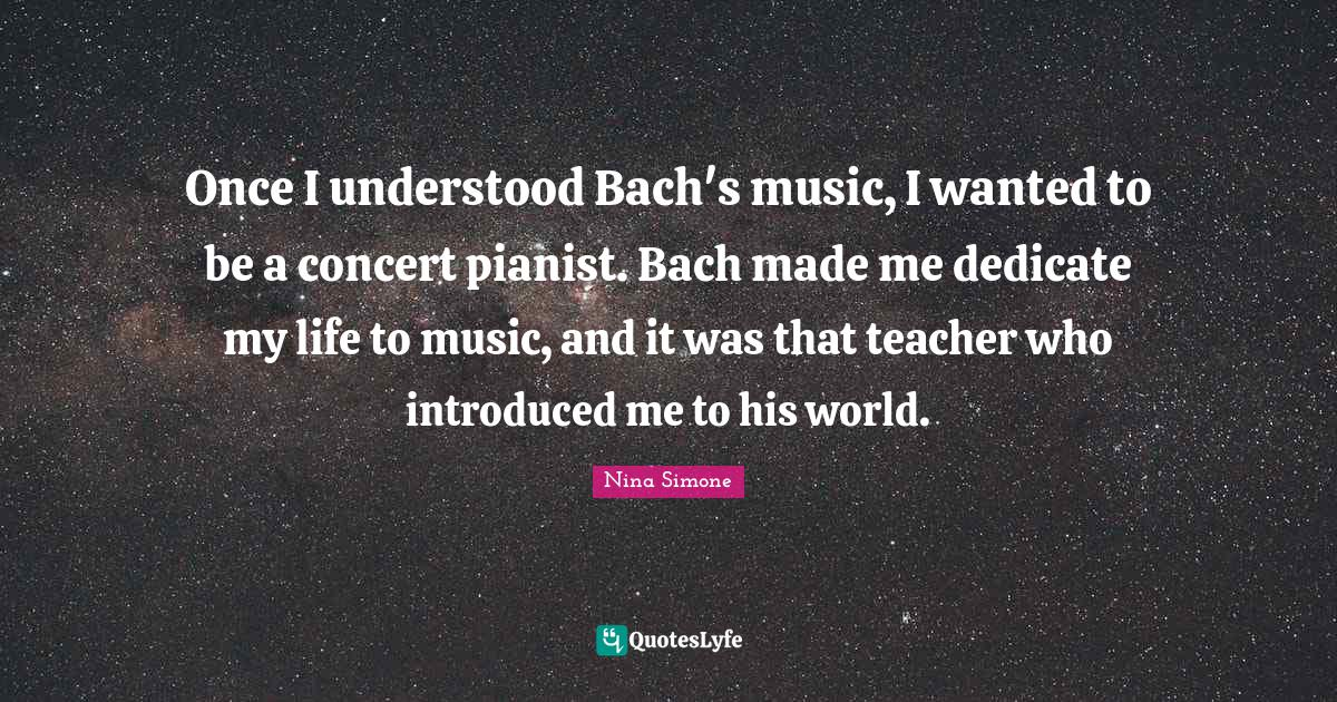 Nina Simone Quotes: Once I understood Bach's music, I wanted to be a concert pianist. Bach made me dedicate my life to music, and it was that teacher who introduced me to his world.