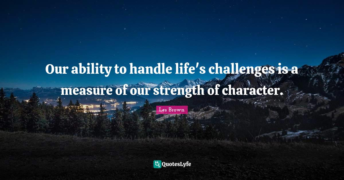 Les Brown Quotes: Our ability to handle life's challenges is a measure of our strength of character.