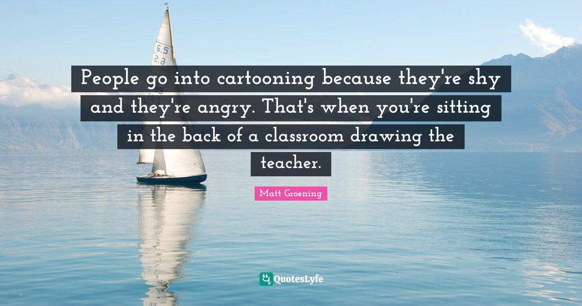 Matt Groening Quotes: People go into cartooning because they're shy and they're angry. That's when you're sitting in the back of a classroom drawing the teacher.