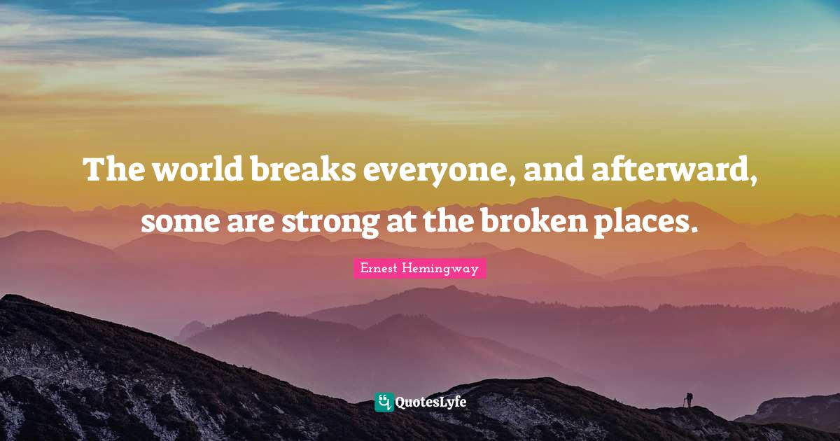 """Broken Quotes: """"The world breaks everyone, and afterward, some are strong at the broken places."""""""