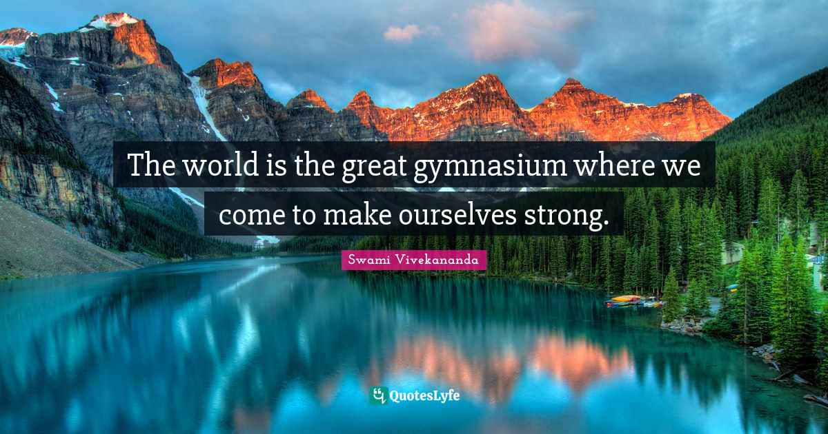 Swami Vivekananda Quotes: The world is the great gymnasium where we come to make ourselves strong.