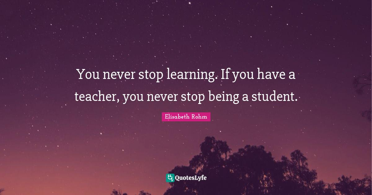 Elisabeth Rohm Quotes: You never stop learning. If you have a teacher, you never stop being a student.