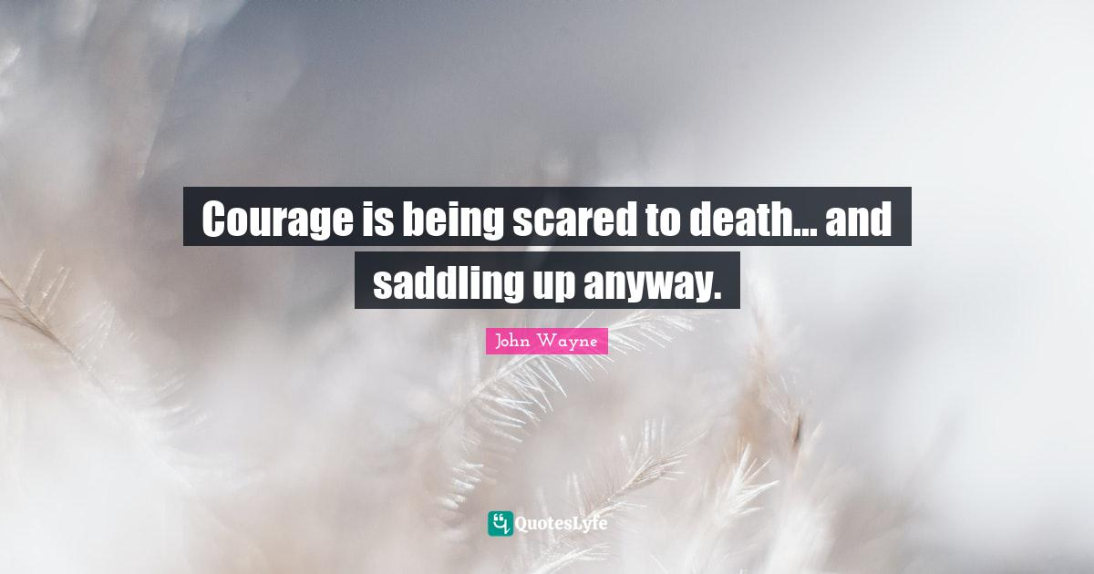 John Wayne Quotes: Courage is being scared to death... and saddling up anyway.