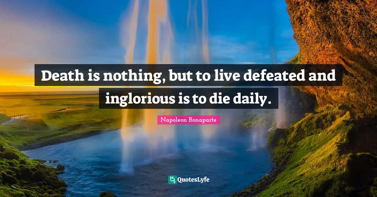 Napoleon Bonaparte Quotes: Death is nothing, but to live defeated and inglorious is to die daily.