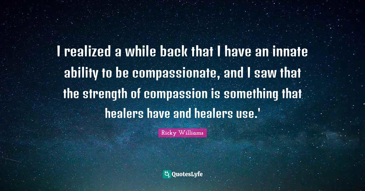 Ricky Williams Quotes: I realized a while back that I have an innate ability to be compassionate, and I saw that the strength of compassion is something that healers have and healers use.'