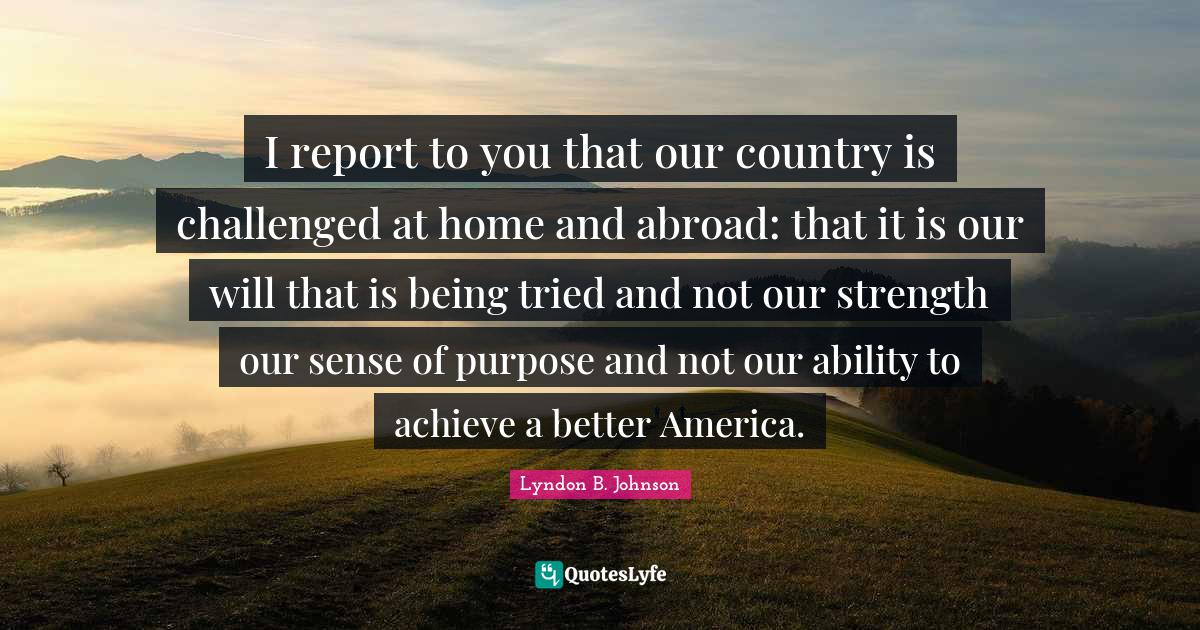 Lyndon B. Johnson Quotes: I report to you that our country is challenged at home and abroad: that it is our will that is being tried and not our strength our sense of purpose and not our ability to achieve a better America.