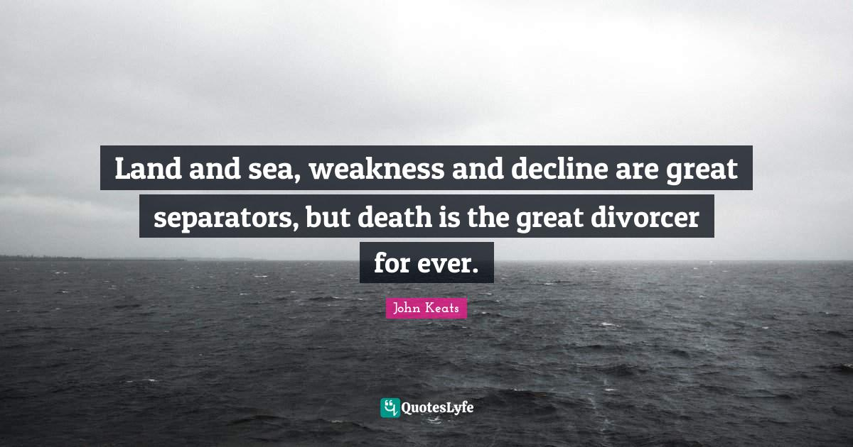 John Keats Quotes: Land and sea, weakness and decline are great separators, but death is the great divorcer for ever.
