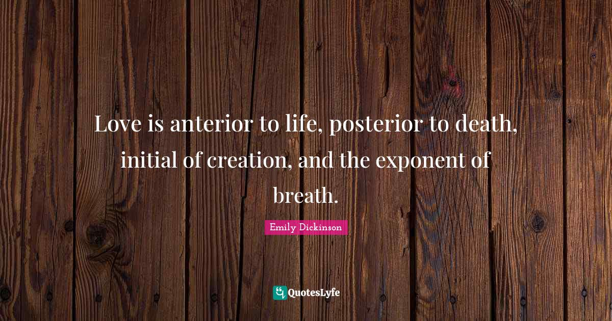 Emily Dickinson Quotes: Love is anterior to life, posterior to death, initial of creation, and the exponent of breath.