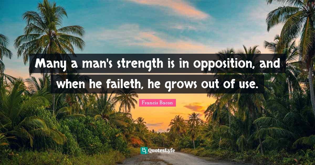 Francis Bacon Quotes: Many a man's strength is in opposition, and when he faileth, he grows out of use.