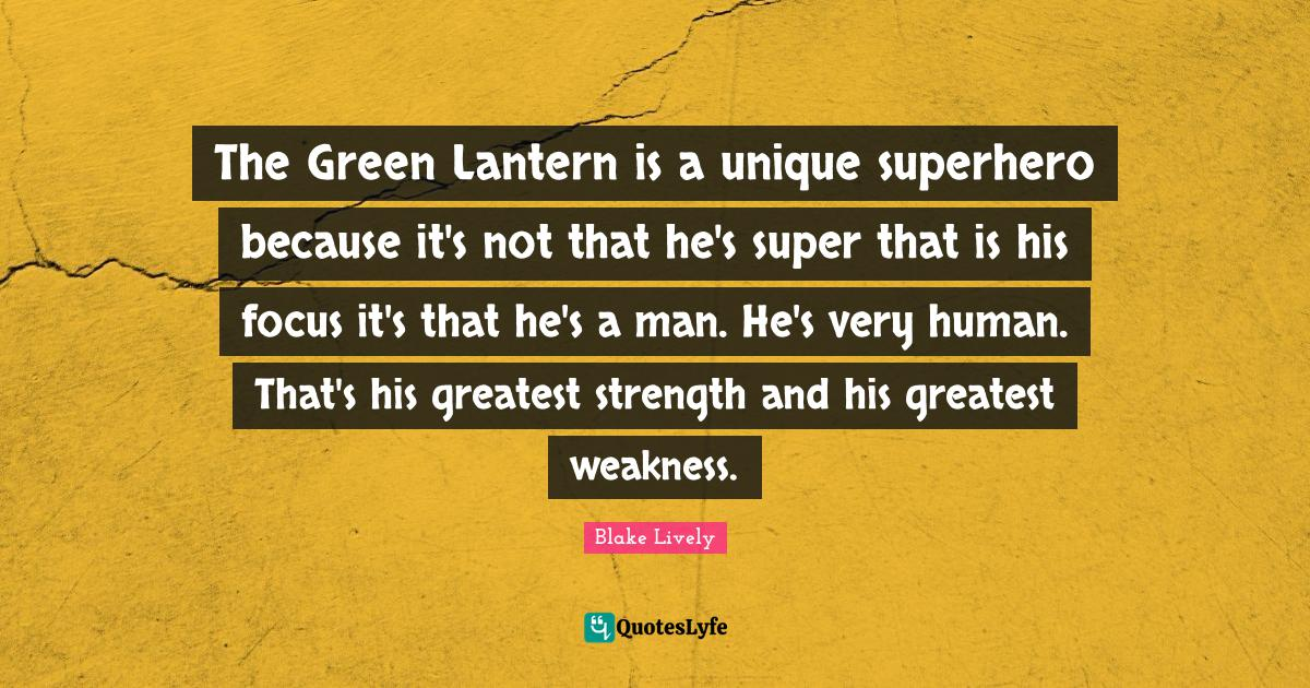 Blake Lively Quotes: The Green Lantern is a unique superhero because it's not that he's super that is his focus it's that he's a man. He's very human. That's his greatest strength and his greatest weakness.