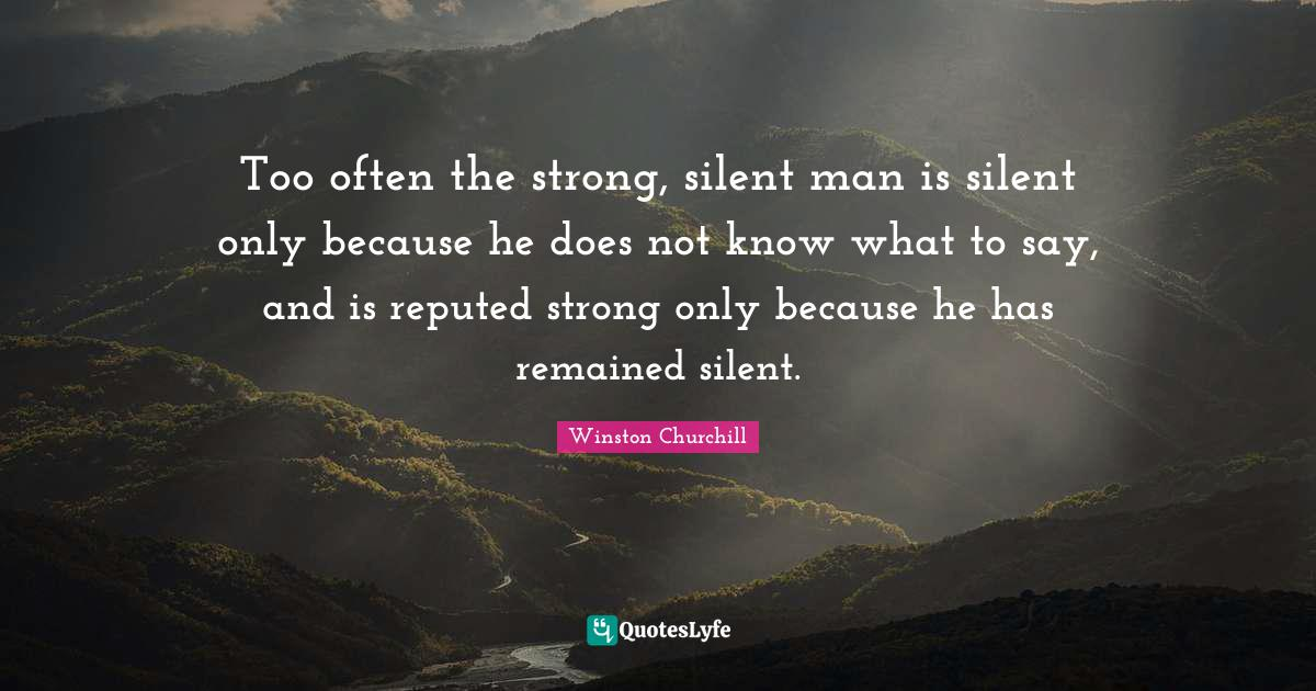 Winston Churchill Quotes: Too often the strong, silent man is silent only because he does not know what to say, and is reputed strong only because he has remained silent.