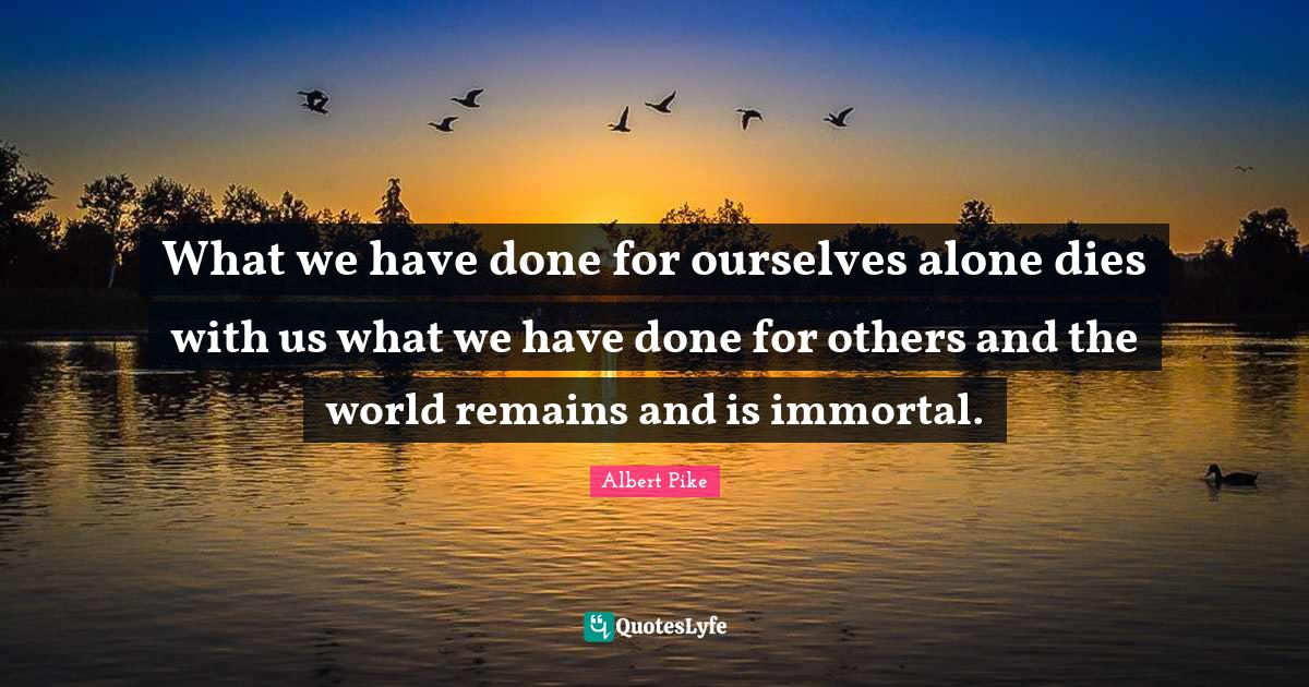 Albert Pike Quotes: What we have done for ourselves alone dies with us what we have done for others and the world remains and is immortal.
