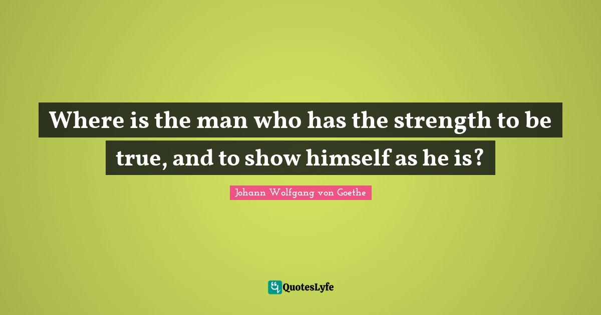 Johann Wolfgang von Goethe Quotes: Where is the man who has the strength to be true, and to show himself as he is?